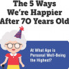 The 5 Ways We're Happier After 70 Years Old